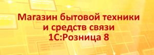 Аренда 1С Розница Магазин бытовой техники и средств связи